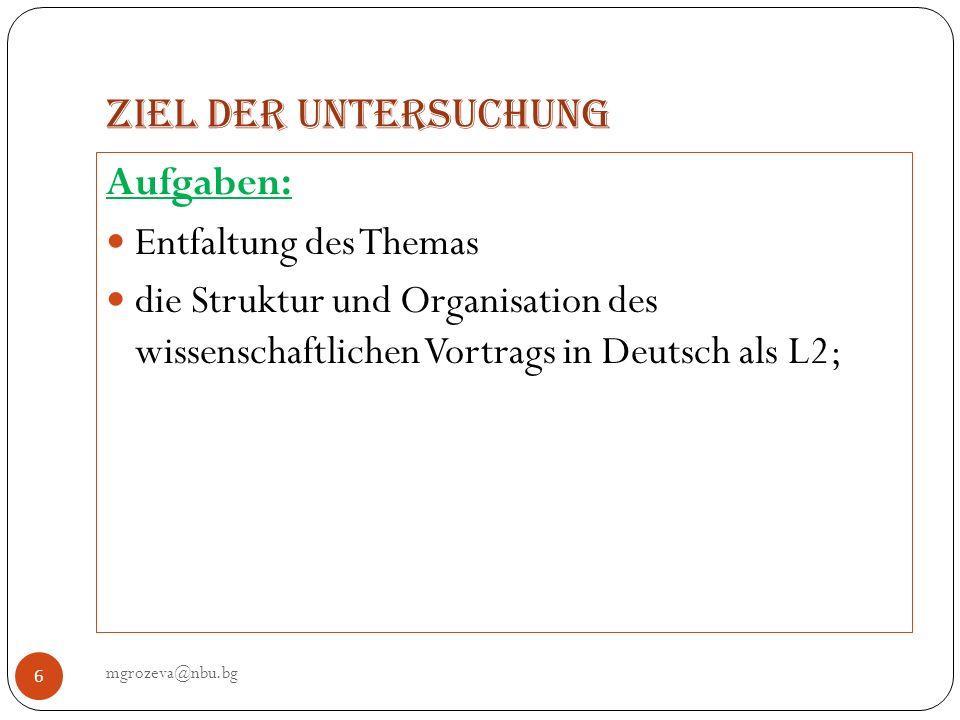 Ziel der Untersuchung mgrozeva@nbu.bg 6 Aufgaben: Entfaltung des Themas die Struktur und Organisation des wissenschaftlichen Vortrags in Deutsch als L