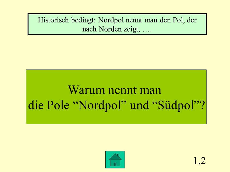 1,2 Warum nennt man die Pole Nordpol und Südpol.
