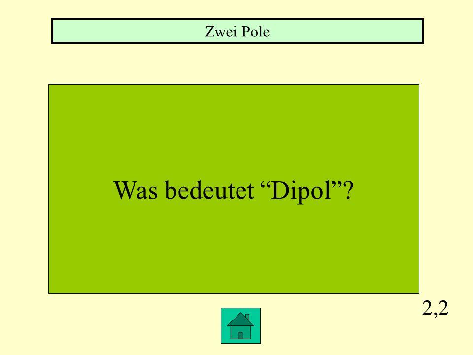 2,2 Was bedeutet Dipol? Zwei Pole