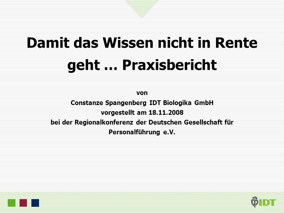 Damit das Wissen nicht in Rente geht … Praxisbericht von Constanze Spangenberg IDT Biologika GmbH vorgestellt am 18.11.2008 bei der Regionalkonferenz der Deutschen Gesellschaft für Personalführung e.V.