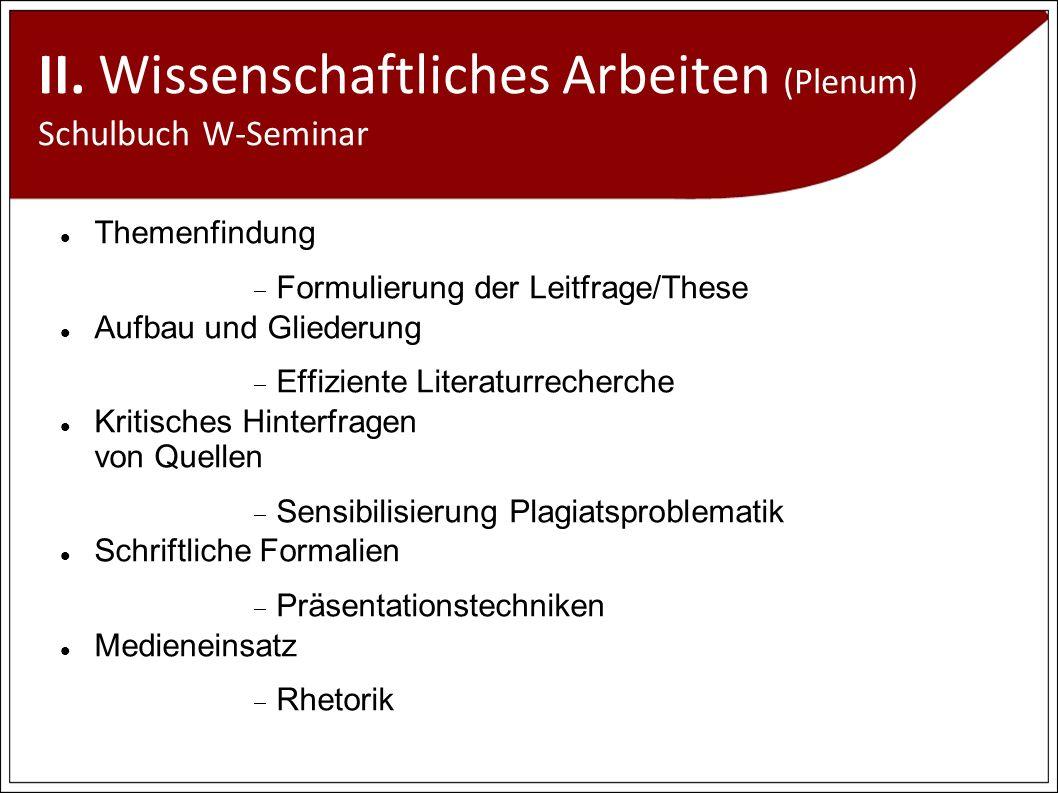 II. Wissenschaftliches Arbeiten (Plenum) Schulbuch W-Seminar Themenfindung Formulierung der Leitfrage/These Aufbau und Gliederung Effiziente Literatur