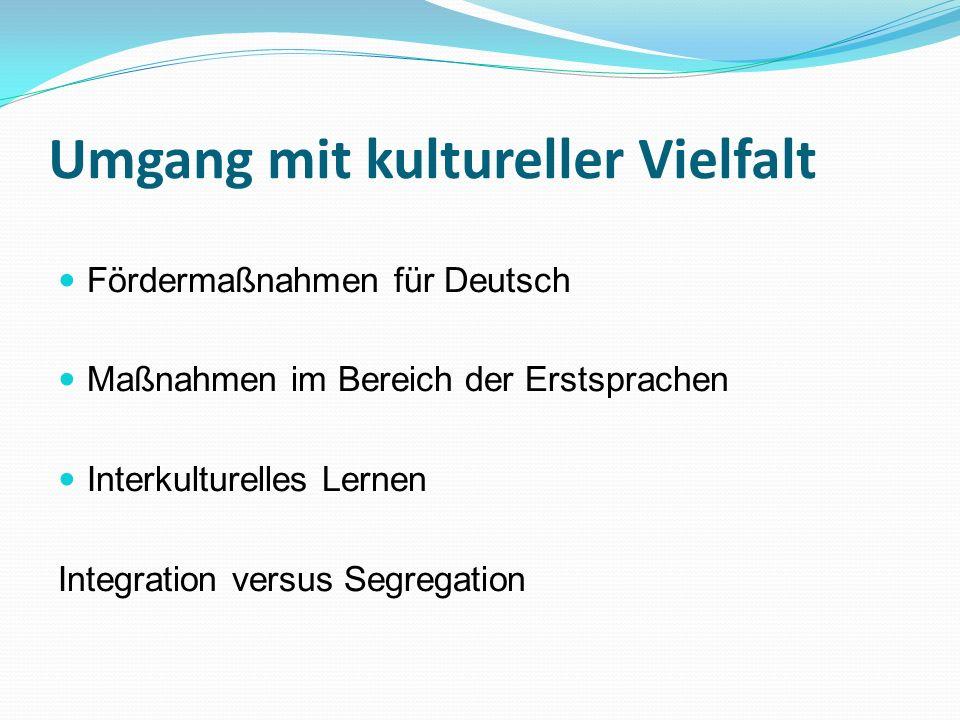 Umgang mit kultureller Vielfalt Fördermaßnahmen für Deutsch Maßnahmen im Bereich der Erstsprachen Interkulturelles Lernen Integration versus Segregati