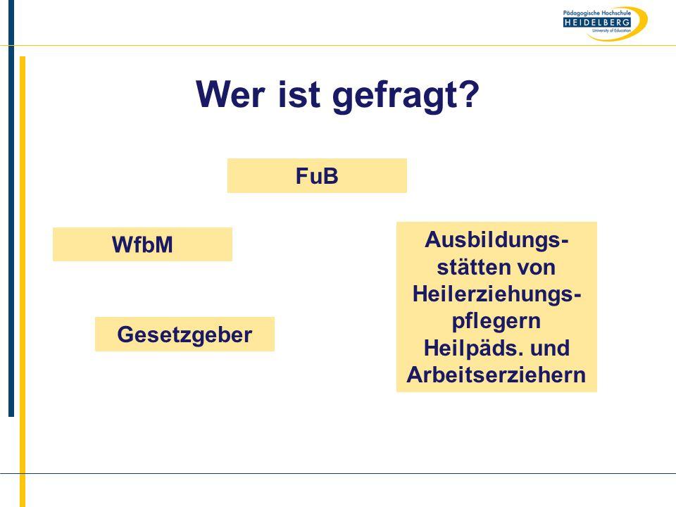 Name Wer ist gefragt? WfbM FuB Gesetzgeber Ausbildungs- stätten von Heilerziehungs- pflegern Heilpäds. und Arbeitserziehern