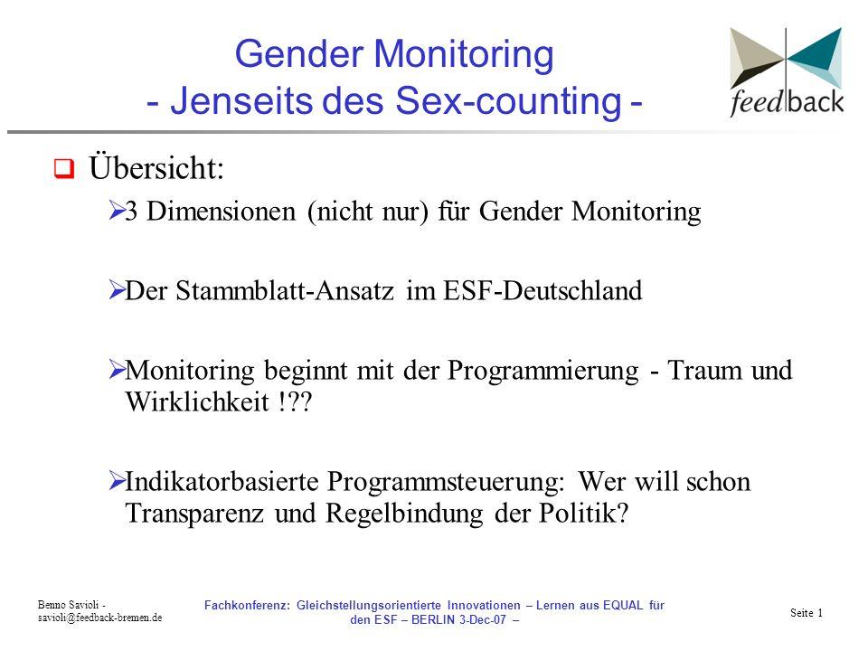 Seite 1 Benno Savioli - savioli@feedback-bremen.de Fachkonferenz: Gleichstellungsorientierte Innovationen – Lernen aus EQUAL für den ESF – BERLIN 3-Dec-07 – Gender Monitoring - Jenseits des Sex-counting - Übersicht: 3 Dimensionen (nicht nur) für Gender Monitoring Der Stammblatt-Ansatz im ESF-Deutschland Monitoring beginnt mit der Programmierung - Traum und Wirklichkeit !?.