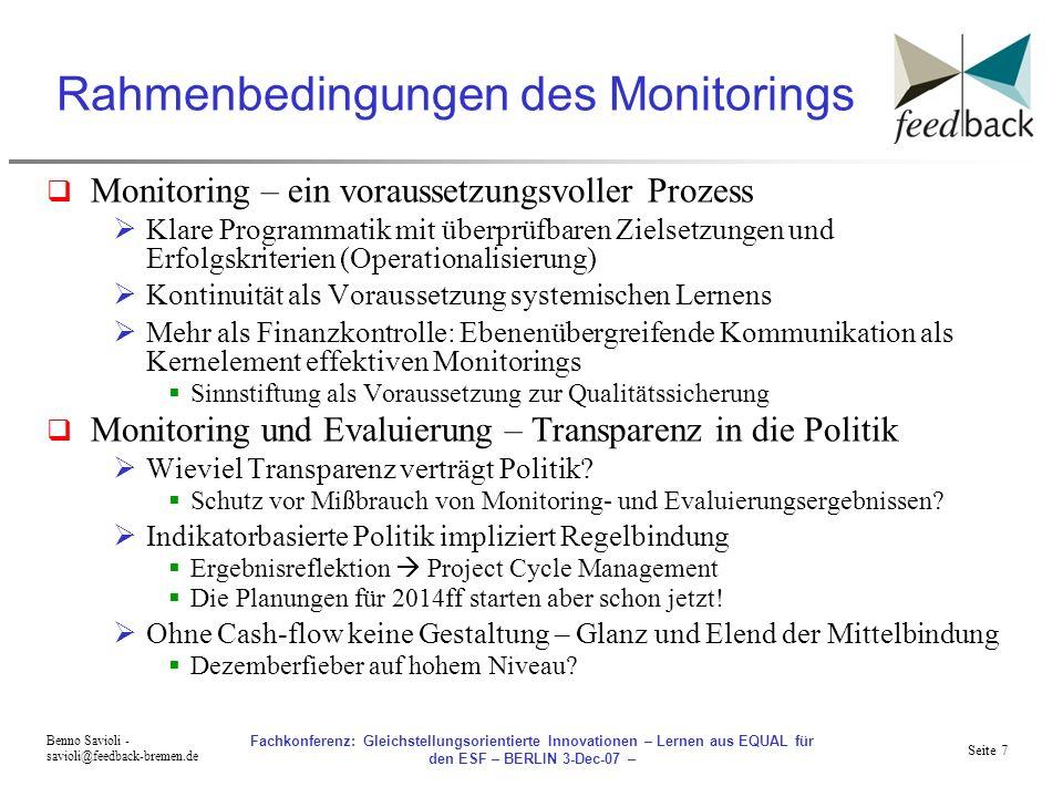 Seite 7 Benno Savioli - savioli@feedback-bremen.de Fachkonferenz: Gleichstellungsorientierte Innovationen – Lernen aus EQUAL für den ESF – BERLIN 3-Dec-07 – Rahmenbedingungen des Monitorings Monitoring – ein voraussetzungsvoller Prozess Klare Programmatik mit überprüfbaren Zielsetzungen und Erfolgskriterien (Operationalisierung) Kontinuität als Voraussetzung systemischen Lernens Mehr als Finanzkontrolle: Ebenenübergreifende Kommunikation als Kernelement effektiven Monitorings Sinnstiftung als Voraussetzung zur Qualitätssicherung Monitoring und Evaluierung – Transparenz in die Politik Wieviel Transparenz verträgt Politik.