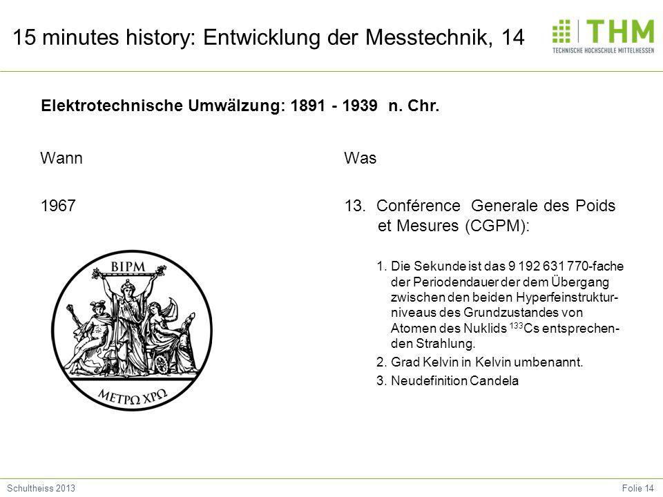 Folie 14Schultheiss 2013 15 minutes history: Entwicklung der Messtechnik, 14 Wann 1967 Was 13. Conférence Generale des Poids et Mesures (CGPM): 1. Die