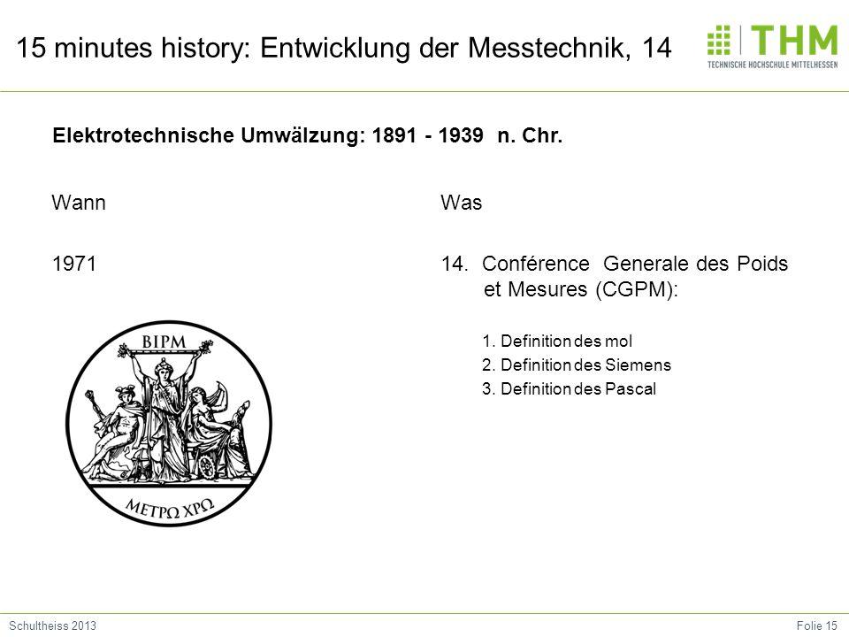 Folie 15Schultheiss 2013 15 minutes history: Entwicklung der Messtechnik, 14 Wann 1971 Was 14. Conférence Generale des Poids et Mesures (CGPM): 1. Def