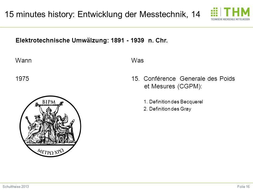 Folie 16Schultheiss 2013 15 minutes history: Entwicklung der Messtechnik, 14 Wann 1975 Was 15. Conférence Generale des Poids et Mesures (CGPM): 1. Def
