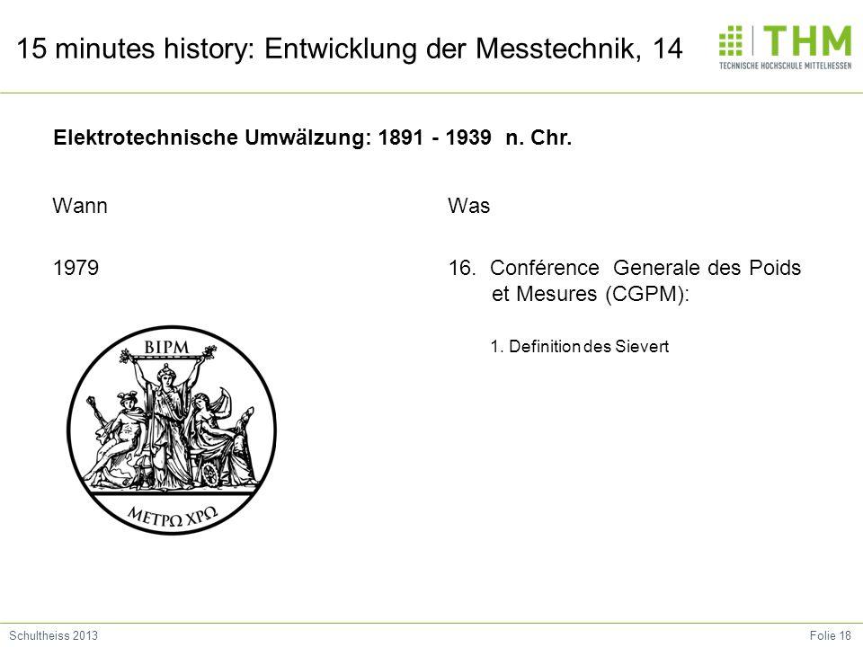 Folie 18Schultheiss 2013 15 minutes history: Entwicklung der Messtechnik, 14 Wann 1979 Was 16. Conférence Generale des Poids et Mesures (CGPM): 1. Def