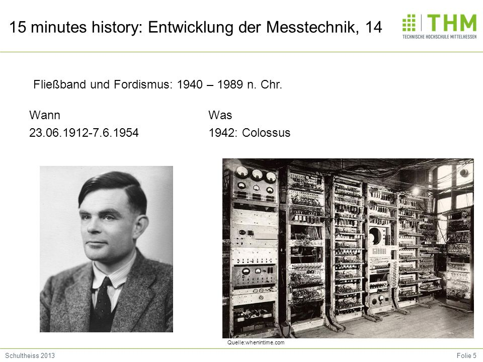 Folie 6Schultheiss 2013 15 minutes history: Entwicklung der Messtechnik, 14 Wann 1945 Was ENIAC ( Electronic Numerical Integrator and Computer) Fließband und Fordismus: 1940 – 1989 n.