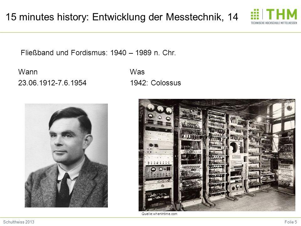 Folie 5Schultheiss 2013 15 minutes history: Entwicklung der Messtechnik, 14 Wann 23.06.1912-7.6.1954 Was 1942: Colossus Fließband und Fordismus: 1940