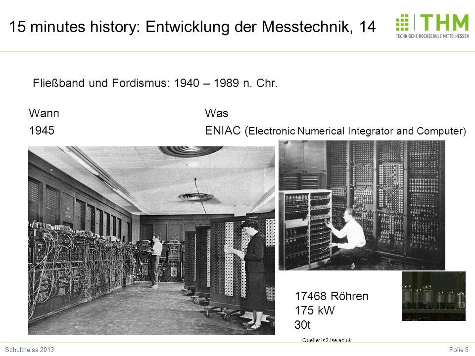 Folie 6Schultheiss 2013 15 minutes history: Entwicklung der Messtechnik, 14 Wann 1945 Was ENIAC ( Electronic Numerical Integrator and Computer) Fließb