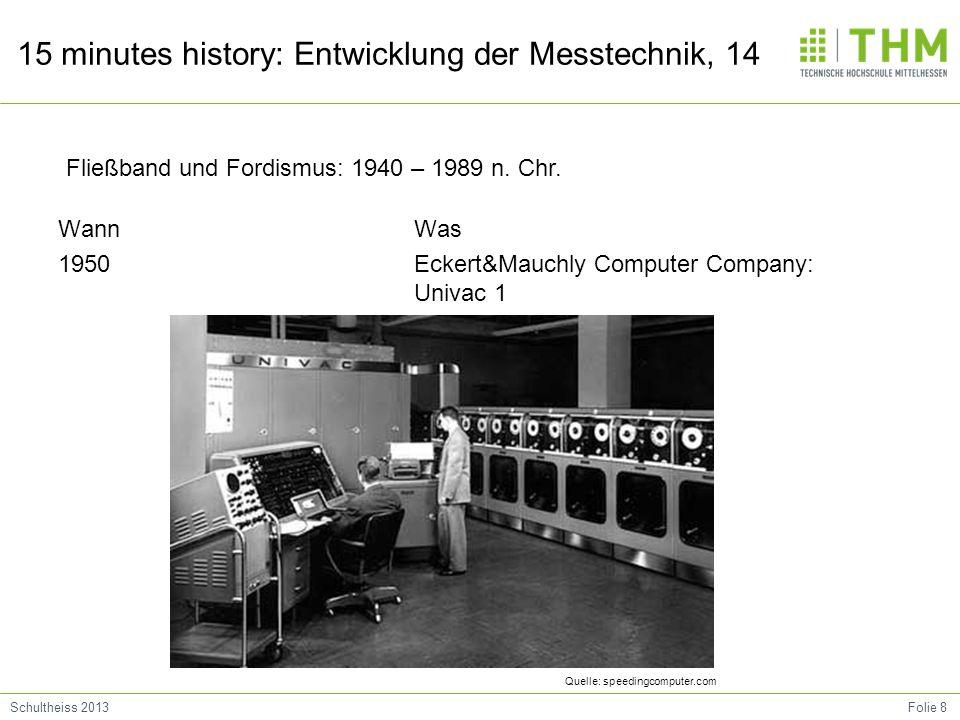 Folie 8Schultheiss 2013 15 minutes history: Entwicklung der Messtechnik, 14 Wann 1950 Was Eckert&Mauchly Computer Company: Univac 1 Fließband und Ford