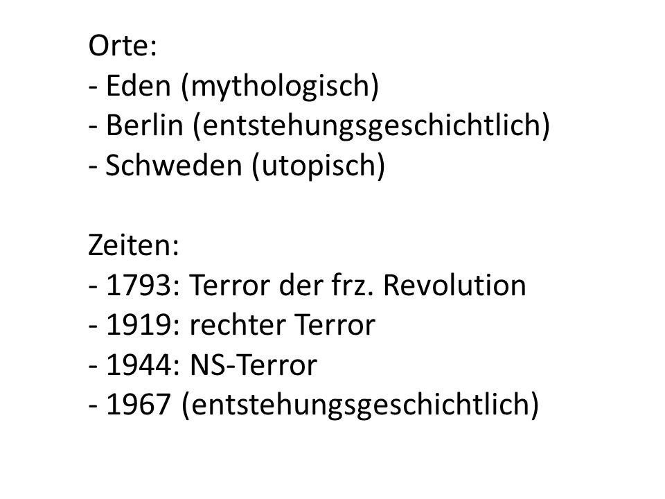 Orte: - Eden (mythologisch) - Berlin (entstehungsgeschichtlich) - Schweden (utopisch) Zeiten: - 1793: Terror der frz. Revolution - 1919: rechter Terro