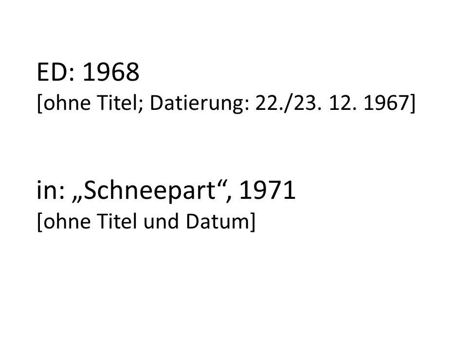 ED: 1968 [ohne Titel; Datierung: 22./23. 12. 1967] in: Schneepart, 1971 [ohne Titel und Datum]