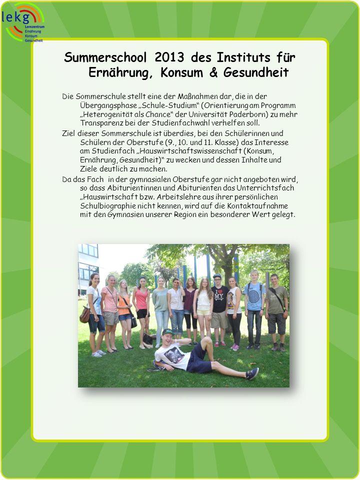 Summerschool 2013 des Instituts für Ernährung, Konsum & Gesundheit Die Sommerschule stellt eine der Maßnahmen dar, die in der Übergangsphase Schule-Studium (Orientierung am Programm Heterogenität als Chance der Universität Paderborn) zu mehr Transparenz bei der Studienfachwahl verhelfen soll.