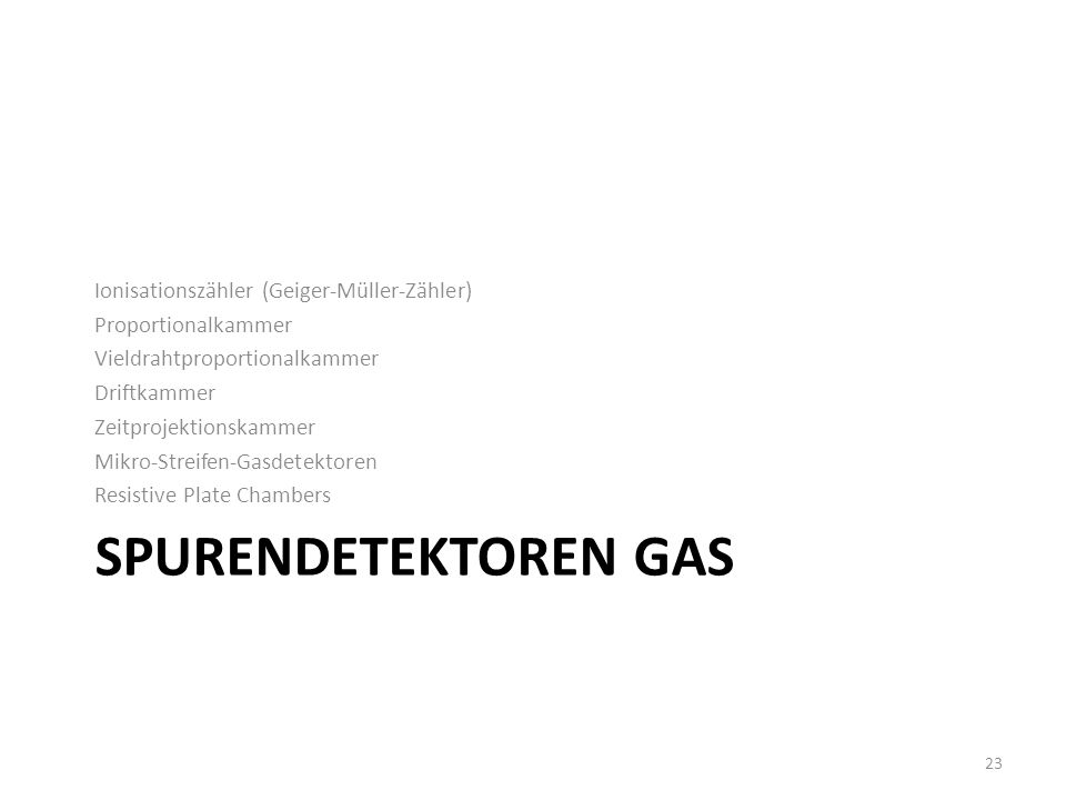 SPURENDETEKTOREN GAS Ionisationszähler (Geiger-Müller-Zähler) Proportionalkammer Vieldrahtproportionalkammer Driftkammer Zeitprojektionskammer Mikro-S