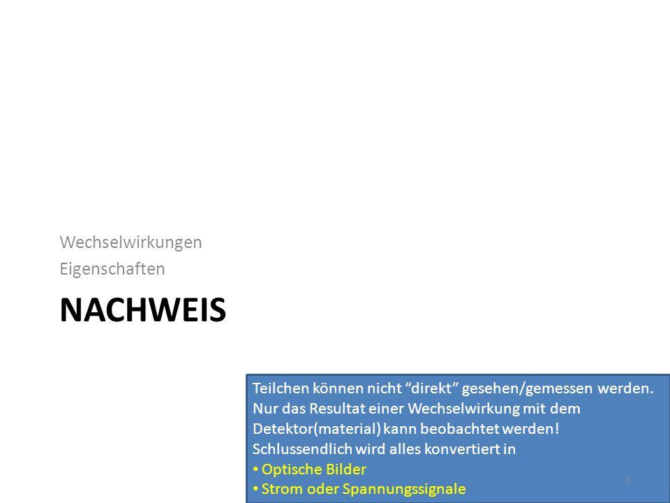 NACHWEIS Wechselwirkungen Eigenschaften Teilchen können nicht direkt gesehen/gemessen werden. Nur das Resultat einer Wechselwirkung mit dem Detektor(m