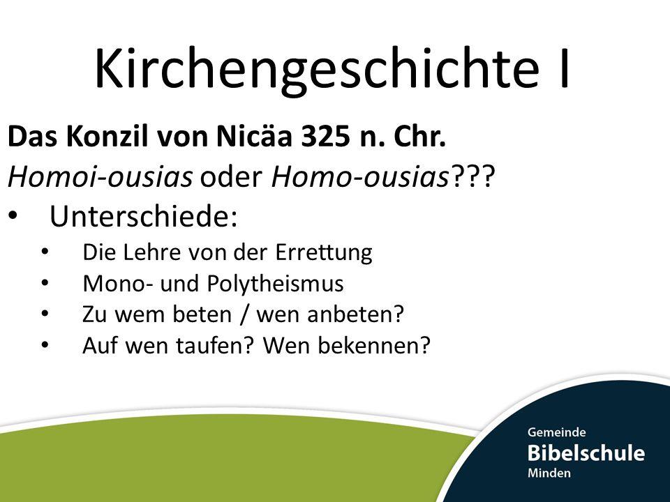 Kirchengeschichte I Das Konzil von Nicäa 325 n. Chr. Homoi-ousias oder Homo-ousias??? Unterschiede: Die Lehre von der Errettung Mono- und Polytheismus