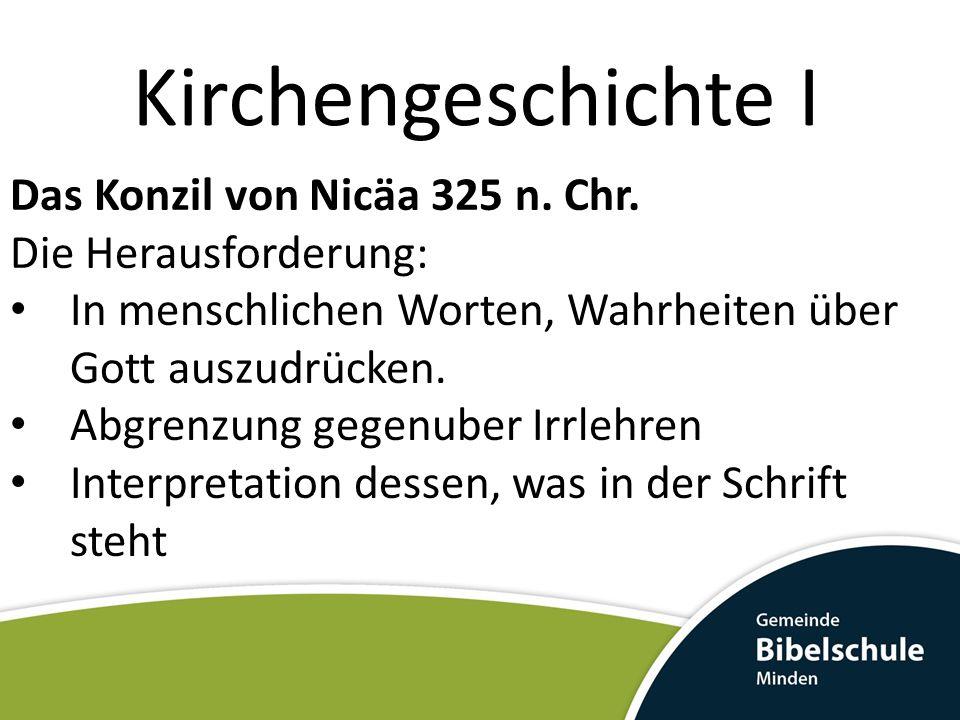 Kirchengeschichte I Das Konzil von Nicäa 325 n. Chr. Die Herausforderung: In menschlichen Worten, Wahrheiten über Gott auszudrücken. Abgrenzung gegenu