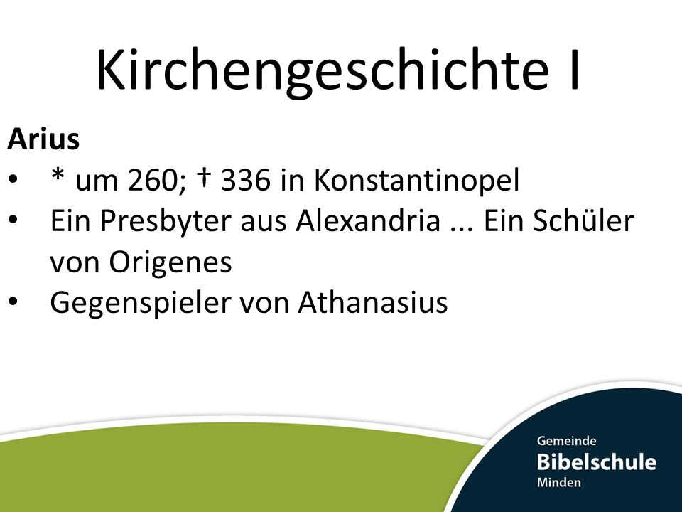 Kirchengeschichte I Arius * um 260; 336 in Konstantinopel Ein Presbyter aus Alexandria... Ein Schüler von Origenes Gegenspieler von Athanasius