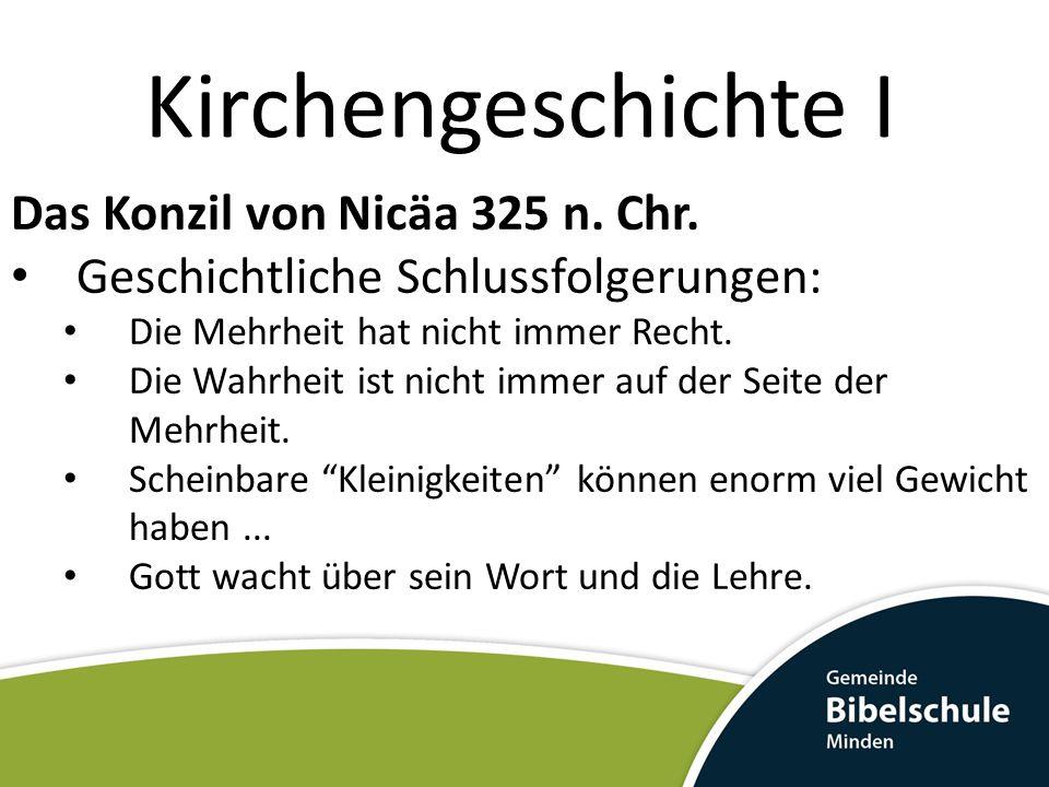Kirchengeschichte I Das Konzil von Nicäa 325 n. Chr. Geschichtliche Schlussfolgerungen: Die Mehrheit hat nicht immer Recht. Die Wahrheit ist nicht imm