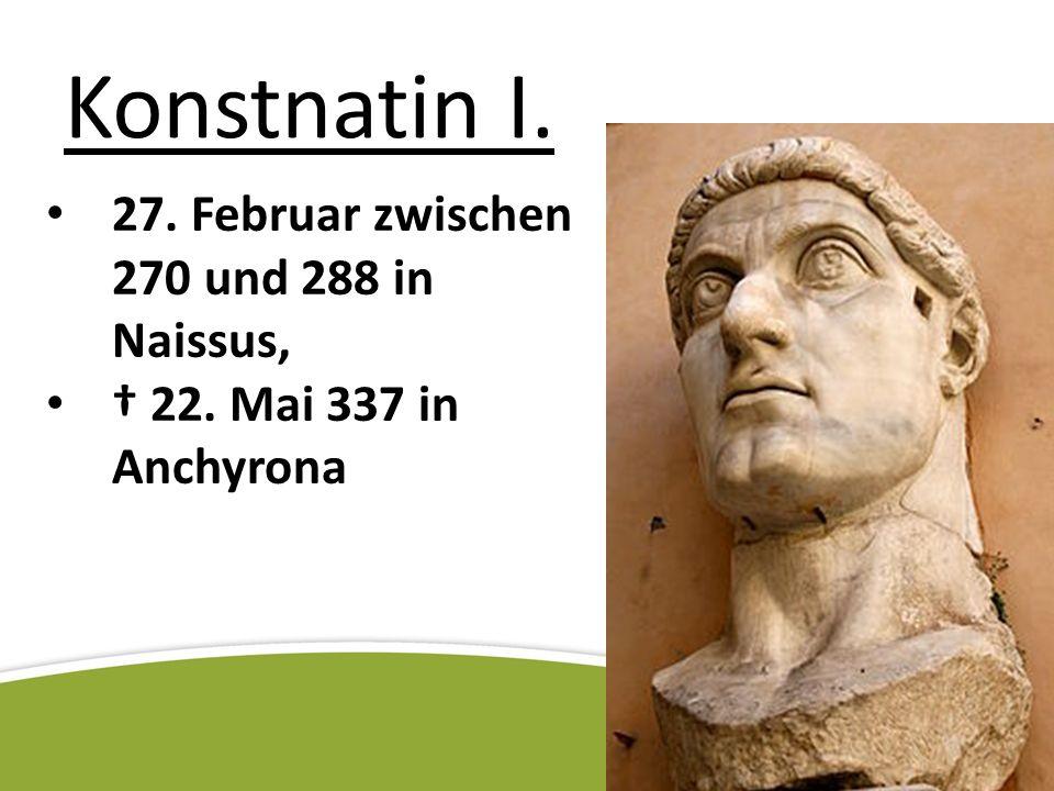 Konstnatin I. 27. Februar zwischen 270 und 288 in Naissus, 22. Mai 337 in Anchyrona