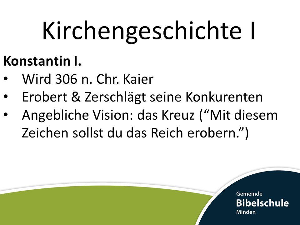 Kirchengeschichte I Konstantin I. Wird 306 n. Chr. Kaier Erobert & Zerschlägt seine Konkurenten Angebliche Vision: das Kreuz (Mit diesem Zeichen solls