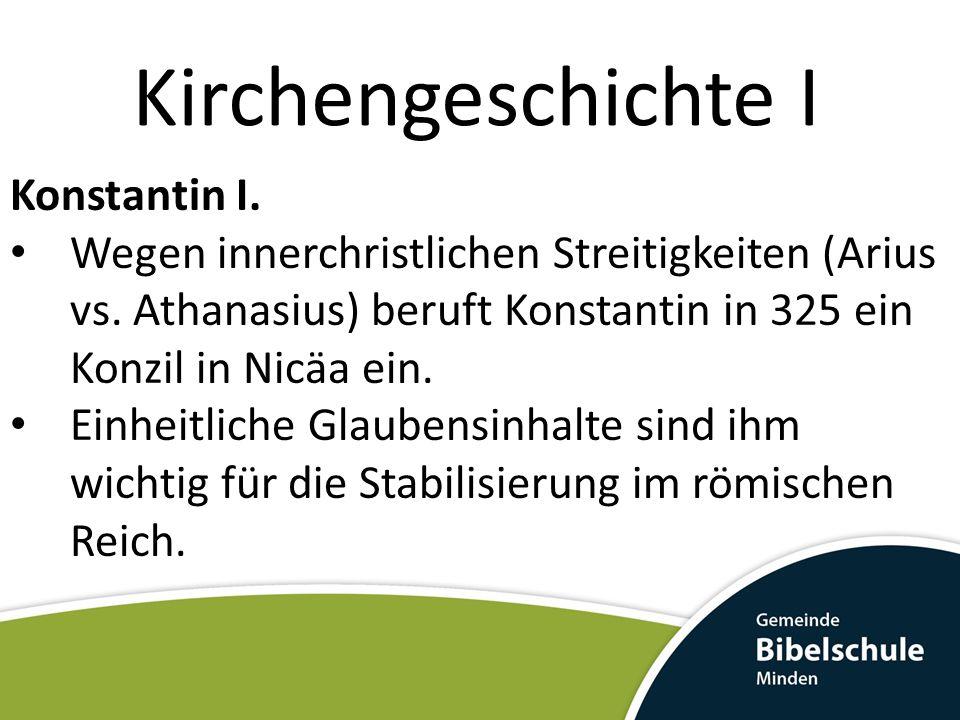 Kirchengeschichte I Konstantin I. Wegen innerchristlichen Streitigkeiten (Arius vs. Athanasius) beruft Konstantin in 325 ein Konzil in Nicäa ein. Einh