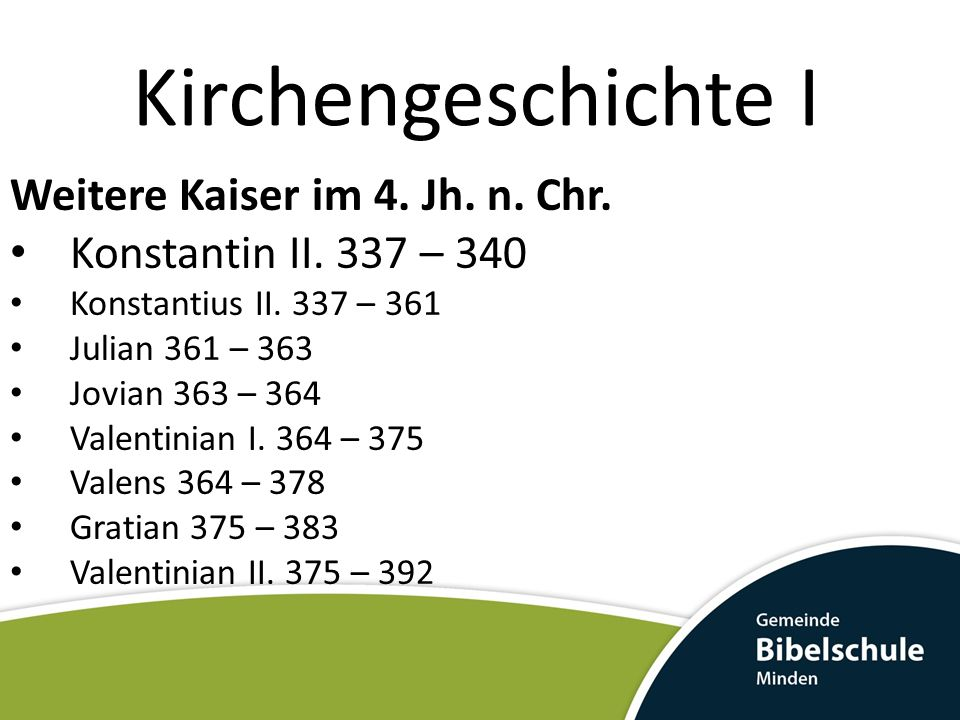 Kirchengeschichte I Weitere Kaiser im 4. Jh. n. Chr. Konstantin II. 337 – 340 Konstantius II. 337 – 361 Julian 361 – 363 Jovian 363 – 364 Valentinian