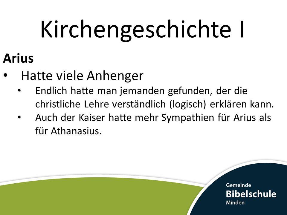 Kirchengeschichte I Arius Hatte viele Anhenger Endlich hatte man jemanden gefunden, der die christliche Lehre verständlich (logisch) erklären kann. Au