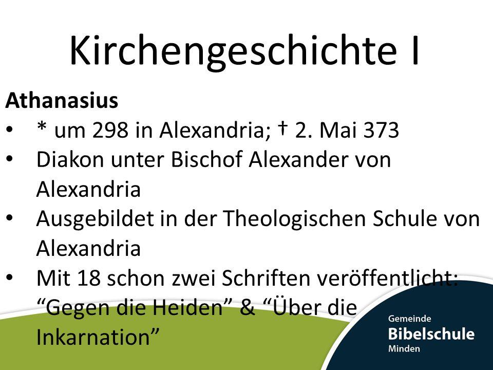 Kirchengeschichte I Athanasius * um 298 in Alexandria; 2. Mai 373 Diakon unter Bischof Alexander von Alexandria Ausgebildet in der Theologischen Schul