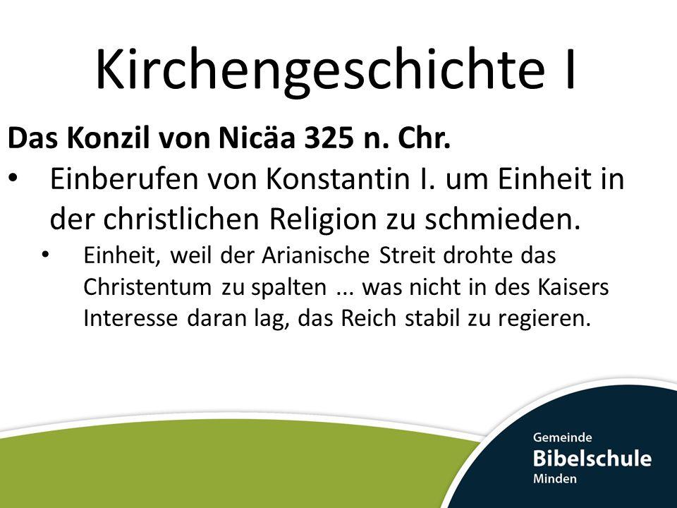 Kirchengeschichte I Das Konzil von Nicäa 325 n. Chr. Einberufen von Konstantin I. um Einheit in der christlichen Religion zu schmieden. Einheit, weil