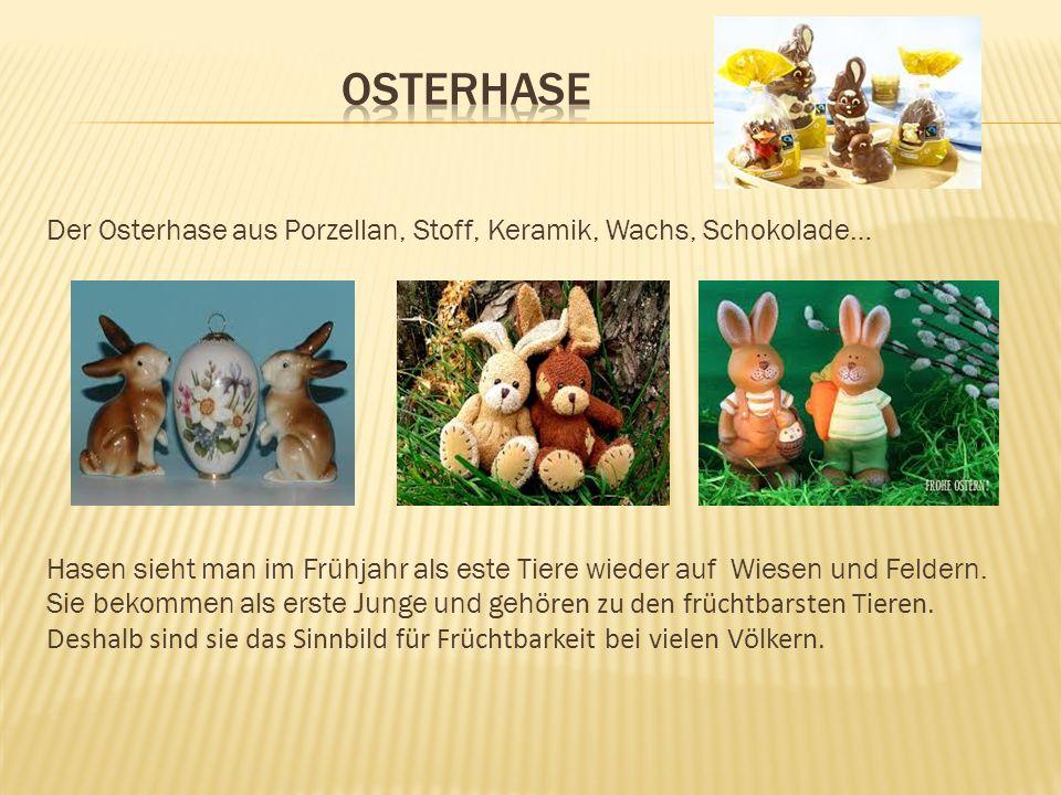 Der Osterhase aus Porzellan, Stoff, Keramik, Wachs, Schokolade… Hasen sieht man im Frühjahr als este Tiere wieder auf Wiesen und Feldern. Sie bekommen