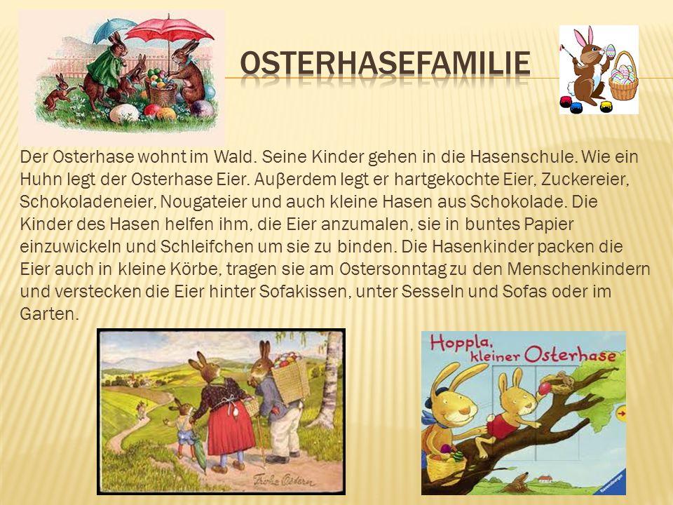 Der Osterhase wohnt im Wald. Seine Kinder gehen in die Hasenschule. Wie ein Huhn legt der Osterhase Eier. Auβerdem legt er hartgekochte Eier, Zuckerei