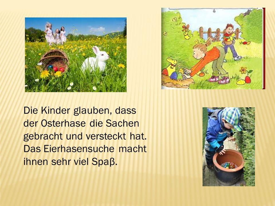 Die Kinder glauben, dass der Osterhase die Sachen gebracht und versteckt hat. Das Eierhasensuche macht ihnen sehr viel Spaβ.