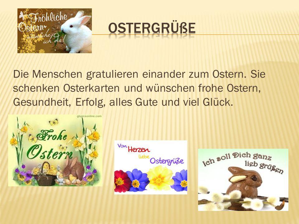 Die Menschen gratulieren einander zum Ostern. Sie schenken Osterkarten und wünschen frohe Ostern, Gesundheit, Erfolg, alles Gute und viel Glück.