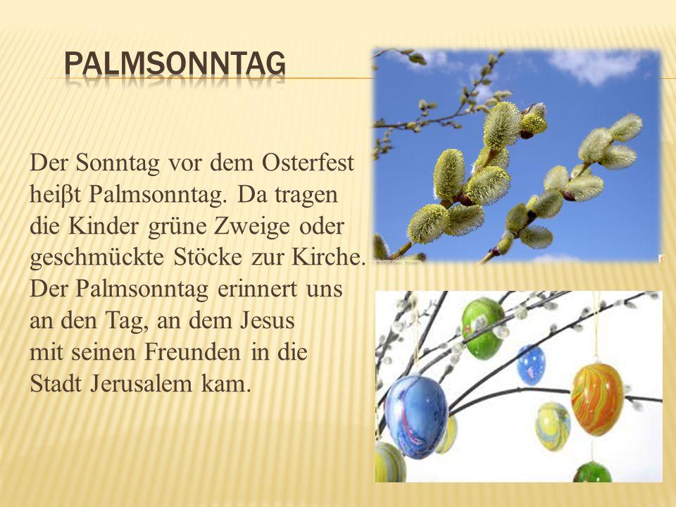 Der Sonntag vor dem Osterfest heiβt Palmsonntag. Da tragen die Kinder grüne Zweige oder geschmückte Stöcke zur Kirche. Der Palmsonntag erinnert uns an