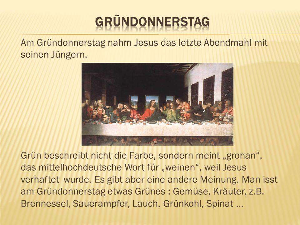 Am Gründonnerstag nahm Jesus das letzte Abendmahl mit seinen Jüngern. Grün beschreibt nicht die Farbe, sondern meint gronan, das mittelhochdeutsche Wo