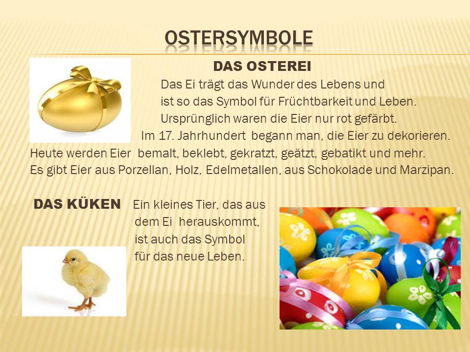 DAS OSTEREI Das Ei trägt das Wunder des Lebens und ist so das Symbol für Früchtbarkeit und Leben. Ursprünglich waren die Eier nur rot gefärbt. Im 17.