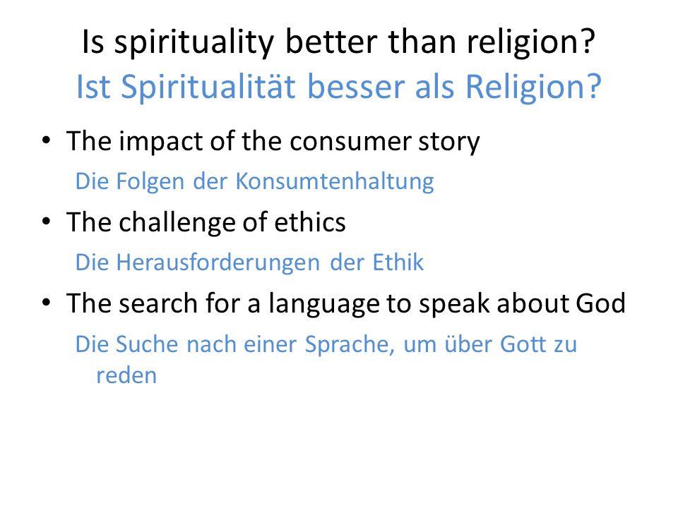 Is spirituality better than religion? Ist Spiritualität besser als Religion? The impact of the consumer story Die Folgen der Konsumtenhaltung The chal
