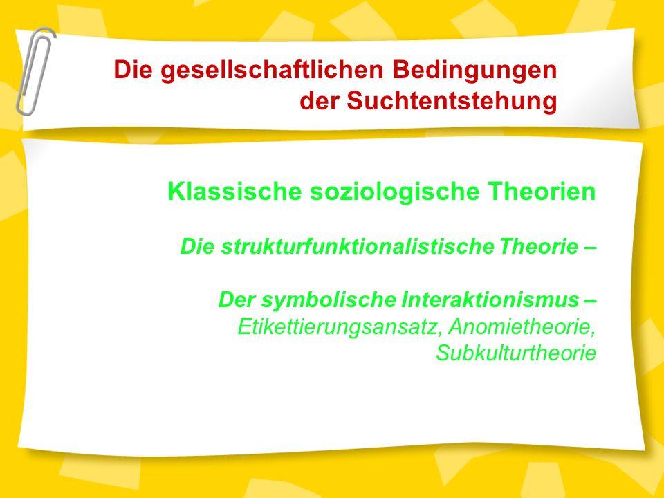 Die gesellschaftlichen Bedingungen der Suchtentstehung Klassische soziologische Theorien Die strukturfunktionalistische Theorie – Der symbolische Interaktionismus – Etikettierungsansatz, Anomietheorie, Subkulturtheorie