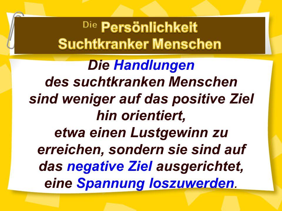 Die Handlungen des suchtkranken Menschen sind weniger auf das positive Ziel hin orientiert, etwa einen Lustgewinn zu erreichen, sondern sie sind auf das negative Ziel ausgerichtet, eine Spannung loszuwerden.