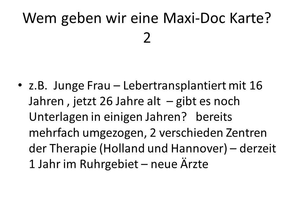 Wem geben wir eine Maxi-Doc Karte? 2 z.B. Junge Frau – Lebertransplantiert mit 16 Jahren, jetzt 26 Jahre alt – gibt es noch Unterlagen in einigen Jahr