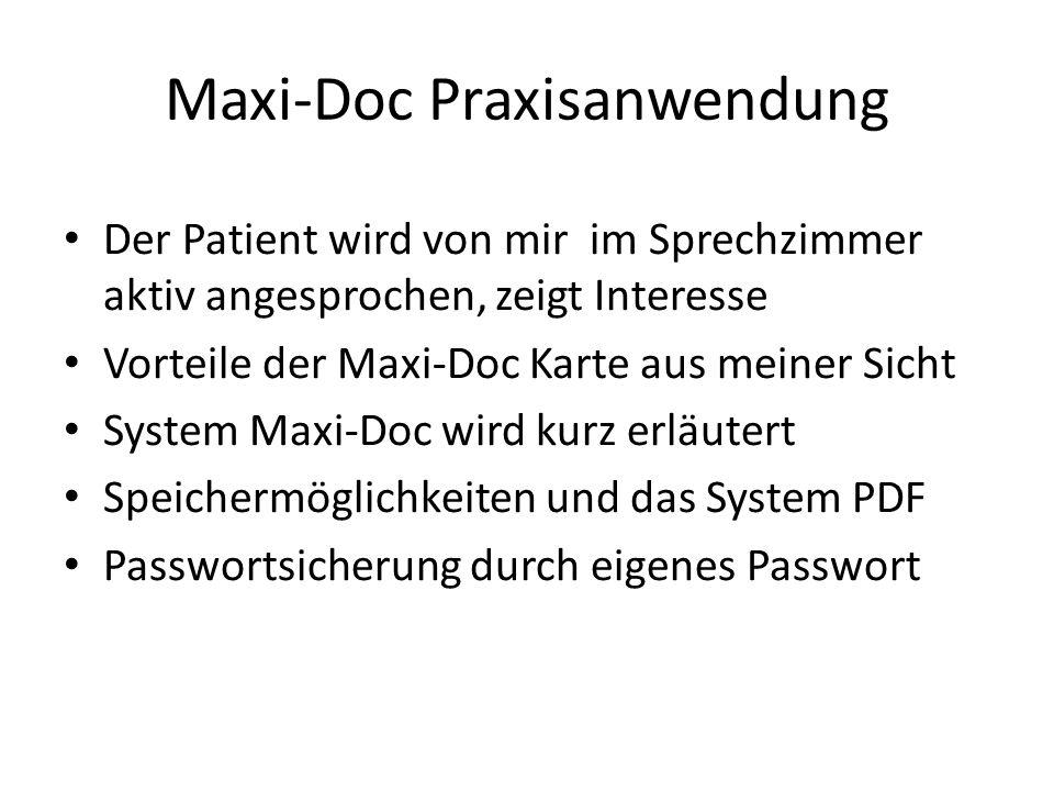 Maxi-Doc Praxisanwendung Der Patient wird von mir im Sprechzimmer aktiv angesprochen, zeigt Interesse Vorteile der Maxi-Doc Karte aus meiner Sicht System Maxi-Doc wird kurz erläutert Speichermöglichkeiten und das System PDF Passwortsicherung durch eigenes Passwort