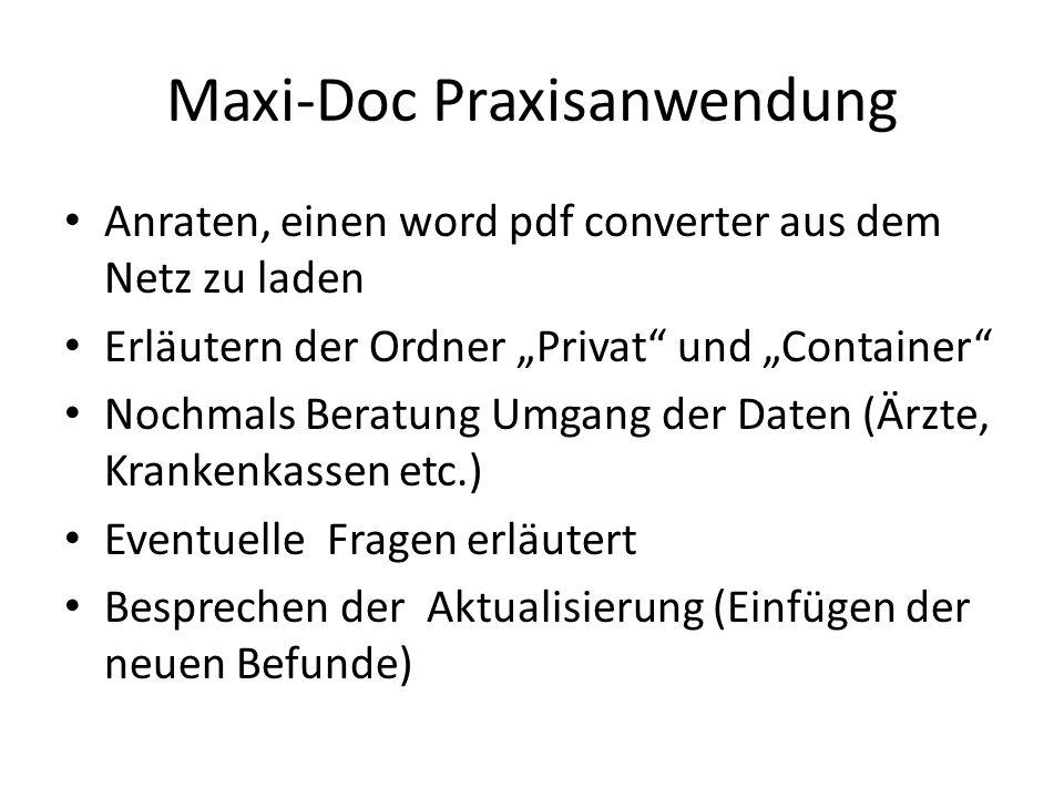 Maxi-Doc Praxisanwendung Anraten, einen word pdf converter aus dem Netz zu laden Erläutern der Ordner Privat und Container Nochmals Beratung Umgang der Daten (Ärzte, Krankenkassen etc.) Eventuelle Fragen erläutert Besprechen der Aktualisierung (Einfügen der neuen Befunde)