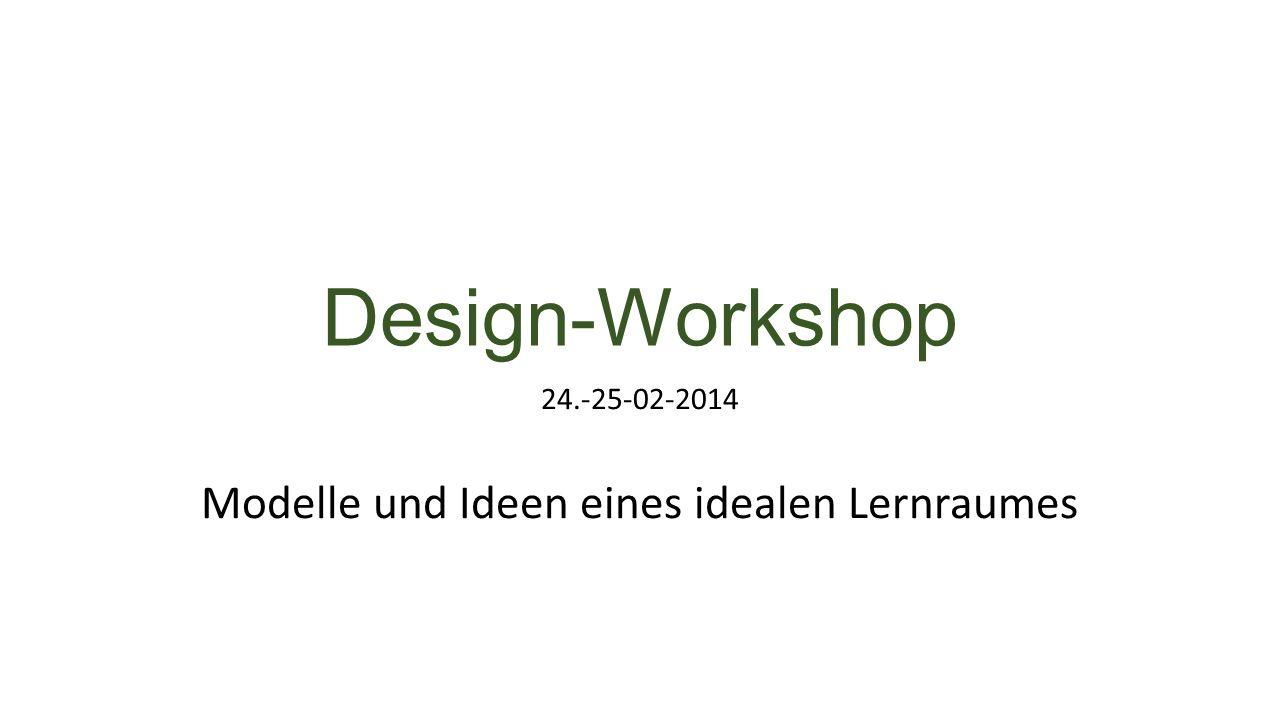 Design-Workshop 24.-25-02-2014 Modelle und Ideen eines idealen Lernraumes