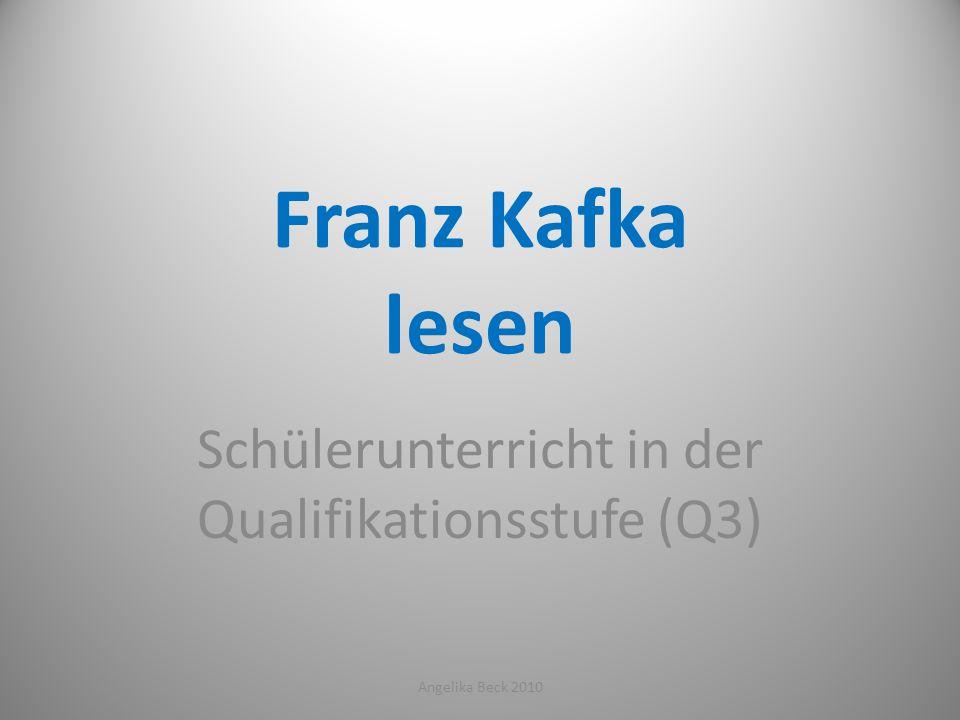 Franz Kafka lesen Schülerunterricht in der Qualifikationsstufe (Q3) 1Angelika Beck 2010