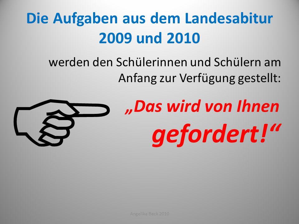 Die Aufgaben aus dem Landesabitur 2009 und 2010 werden den Schülerinnen und Schülern am Anfang zur Verfügung gestellt: Angelika Beck 201022 Das wird v