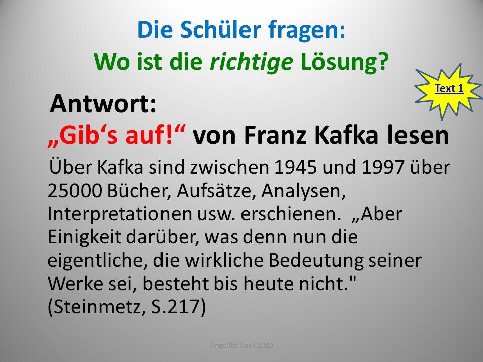 Die Schüler fragen: Wo ist die richtige Lösung? Antwort: Gibs auf! von Franz Kafka lesen Über Kafka sind zwischen 1945 und 1997 über 25000 Bücher, Auf